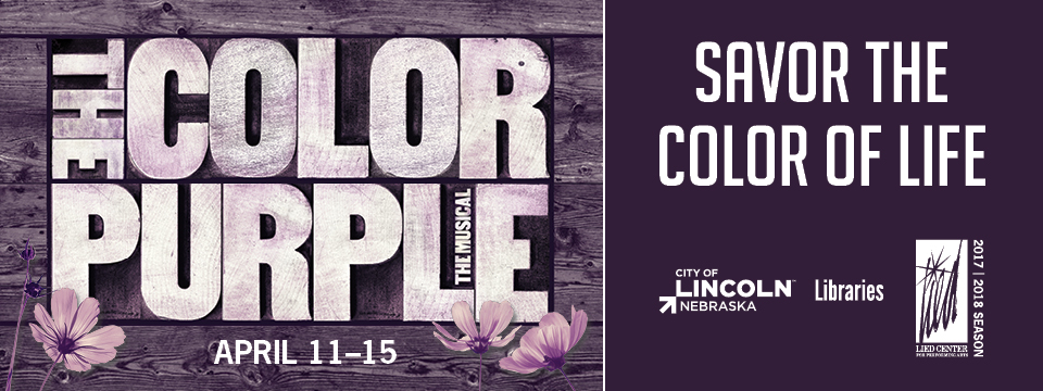 The Color Purple: The Musical, April 11-15 / Savor the Color of Life / City of Lincoln, Nebraska - Libraries / Lied Center for the Performing Arts: 2017-2018 Season