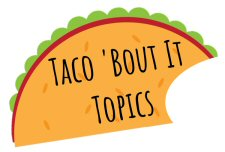 taco 'Bout It Topics