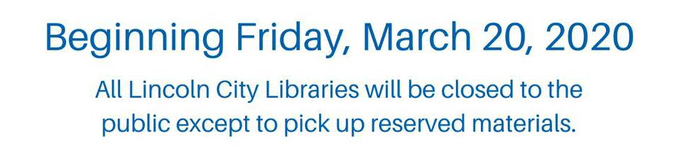 Beginning Friday, March 20, 2020, all Lincoln City Libraries will be closed to the public except to pick up reserved materials.