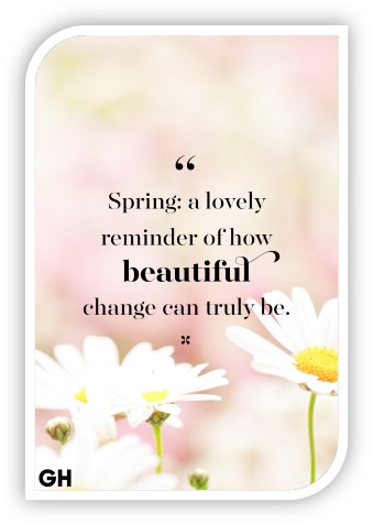 """""""Spring: a lovely reminder of how beautiful change can truly be."""